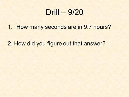 Drill – 9/20 How many seconds are in 9.7 hours?