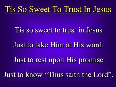 "Tis So Sweet To Trust In Jesus Tis so sweet to trust in Jesus Just to take Him at His word. Just to rest upon His promise Just to know ""Thus saith the."