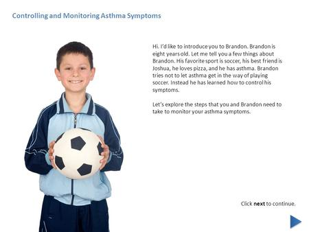 Controlling and Monitoring Asthma Symptoms Hi. I'd like to introduce you to Brandon. Brandon is eight years old. Let me tell you a few things about Brandon.