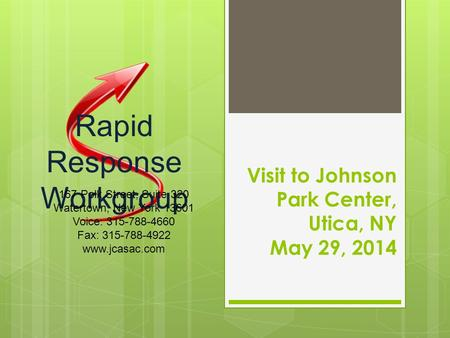 Visit to Johnson Park Center, Utica, NY May 29, 2014 Rapid Response Workgroup 167 Polk Street, Suite 320 Watertown, New York 13601 Voice: 315-788-4660.