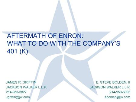 AFTERMATH OF ENRON: WHAT TO DO WITH THE COMPANY'S 401 (K) JAMES R. GRIFFIN JACKSON WALKER L.L.P. 214-953-5827 E. STEVE BOLDEN, II JACKSON.