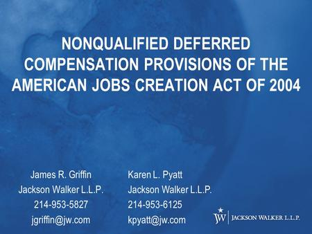 NONQUALIFIED DEFERRED COMPENSATION PROVISIONS OF THE AMERICAN JOBS CREATION ACT OF 2004 James R. Griffin Jackson Walker L.L.P. 214-953-5827