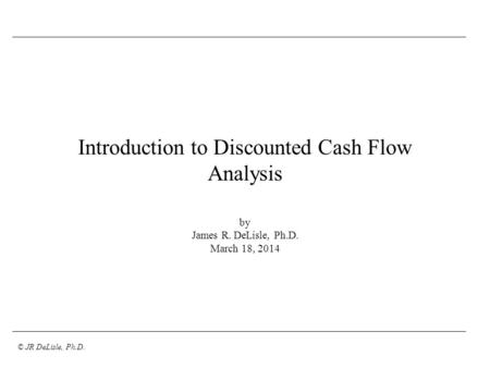© JR DeLisle, Ph.D. Introduction to Discounted Cash Flow Analysis by James R. DeLisle, Ph.D. March 18, 2014.