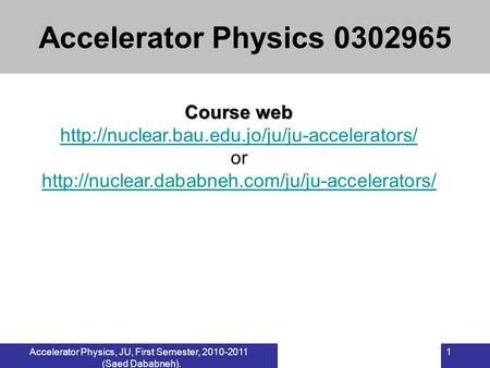 Accelerator Physics, JU, First Semester, 2010-2011 (Saed Dababneh). 1 Course web  or