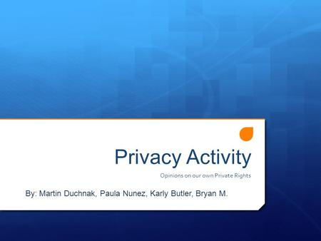 Privacy Activity Opinions on our own Private Rights By: Martin Duchnak, Paula Nunez, Karly Butler, Bryan M.