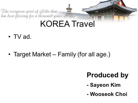 KOREA Travel TV ad. Target Market – Family (for all age.) Produced by - Sayeon Kim - Wooseok Choi.