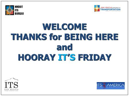 NMDOT ITS BUREAUWELCOME THANKS for BEING HERE and HOORAY IT'S FRIDAY.