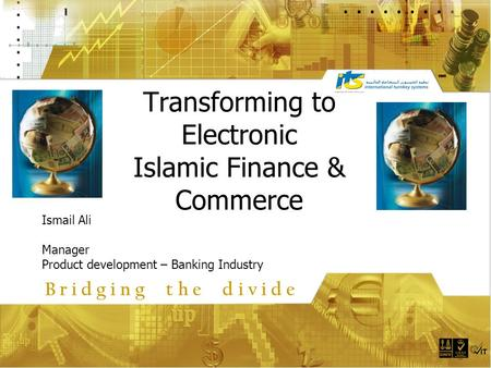 Transforming to Electronic Islamic Finance & Commerce Ismail Ali Manager Product development – Banking Industry B r i d g i n g t h e d i v i d e.