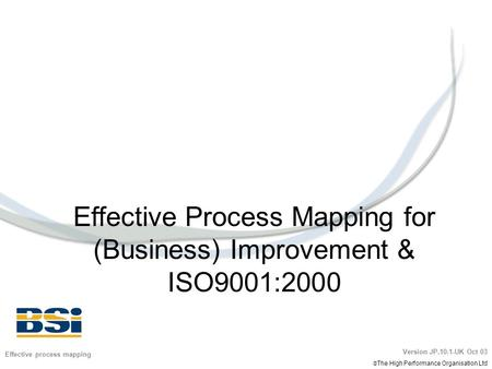 Effective Process Mapping for (Business) Improvement & ISO9001:2000 Effective process mapping Version JP.10.1-UK Oct 03  The High Performance Organisation.