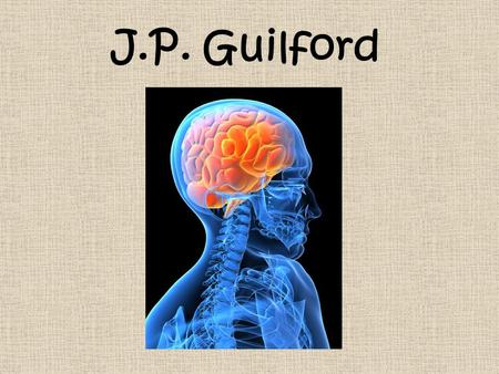 J.P. Guilford. J.P. Guilford (1897-1987) Achieved a B.A. and M.A. from the University of Nebraska Achieved a Ph.D. from Cornell University Taught grades.