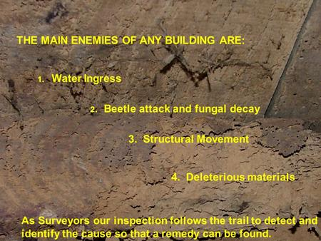 THE MAIN ENEMIES OF ANY BUILDING ARE: 1. Water Ingress 2. Beetle attack and fungal decay 3. Structural Movement 4. Deleterious materials As Surveyors our.