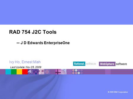 © 2009 IBM Corporation ® RAD 754 J2C Tools -- J D Edwards EnterpriseOne Ivy Ho, Ernest Mah Last Update: Nov 25, 2009.
