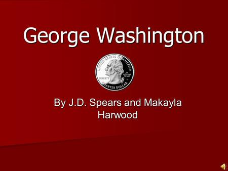 George Washington By J.D. Spears and Makayla Harwood.
