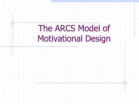 The ARCS Model of Motivational Design. A ttention R elevance C onfidence S atisfaction.