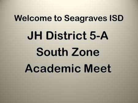 Welcome to Seagraves ISD JH District 5-A South Zone Academic Meet.