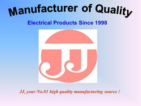JJ, your No.#1 high quality manufacturing source ! Electrical Products Since 1998.