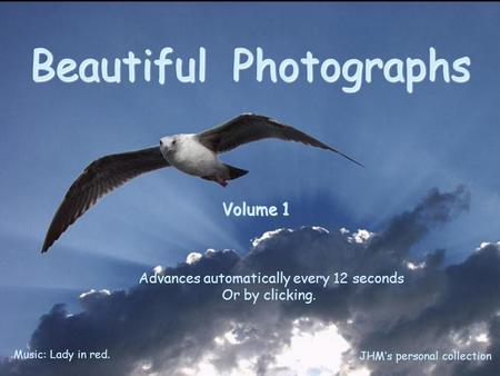 Beautiful Photographs Volume 1 Advances automatically every 12 seconds Or by clicking. Music: Lady in red. JHM's personal collection.