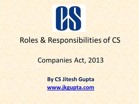 Roles & Responsibilities of CS Companies Act, 2013 By CS Jitesh Gupta www.jkgupta.com.
