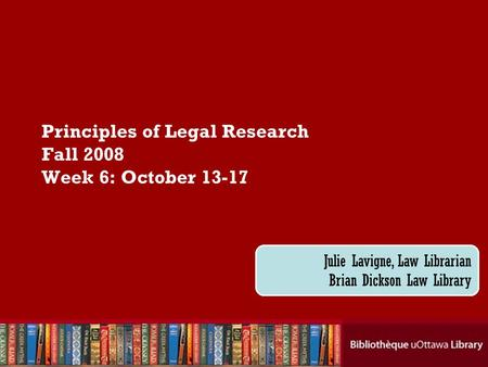 Cecilia Tellis, Law Librarian Brian Dickson Law Library Principles of Legal Research Fall 2008 Week 6: October 13-17 Julie Lavigne, Law Librarian Brian.