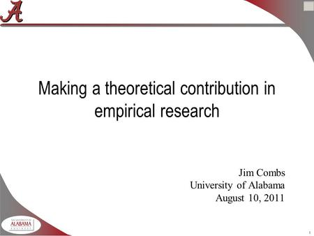 1 Making a theoretical contribution in empirical research Jim Combs University of Alabama August 10, 2011.