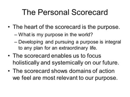 The Personal Scorecard The heart of the scorecard is the purpose. –What is my purpose in the world? –Developing and pursuing a purpose is integral to any.