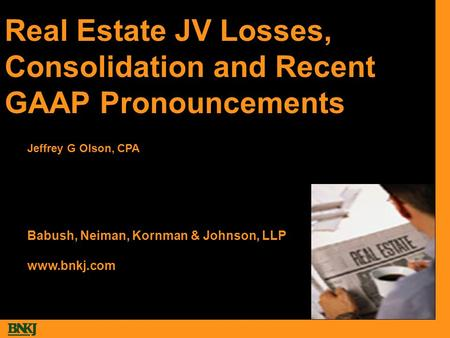 Real Estate JV Losses, Consolidation and Recent GAAP Pronouncements Babush, Neiman, Kornman & Johnson, LLP www.bnkj.com Jeffrey G Olson, CPA.