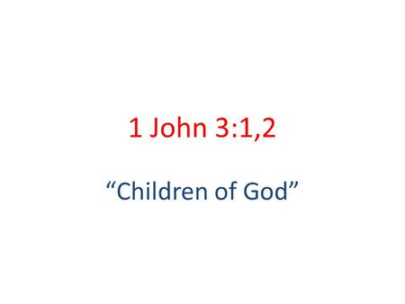"1 John 3:1,2 ""Children of God""."