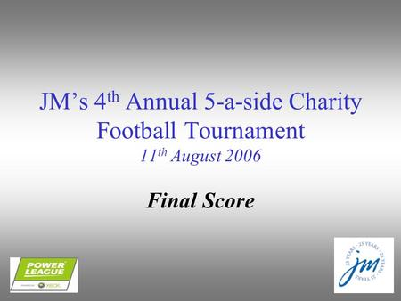 JM's 4 th Annual 5-a-side Charity Football Tournament 11 th August 2006 Final Score.