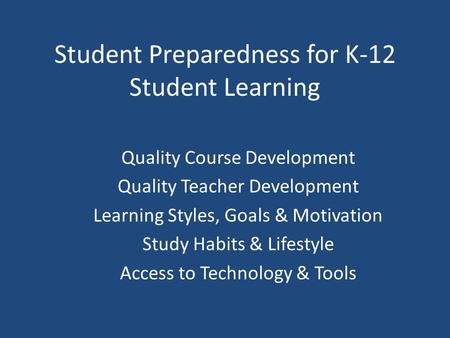 Student Preparedness for K-12 Student Learning Quality Course Development Quality Teacher Development Learning Styles, Goals & Motivation Study Habits.