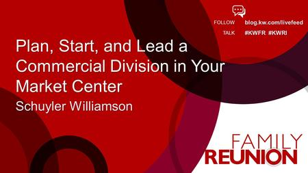 Blog.kw.com/livefeed #KWFR #KWRI FOLLOW TALK Plan, Start, and Lead a Commercial Division in Your Market Center Schuyler Williamson.