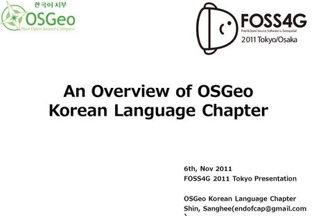 6th, Nov 2011 FOSS4G 2011 Tokyo Presentation OSGeo Korean Language Chapter Shin, ) An Overview of OSGeo Korean Language Chapter.