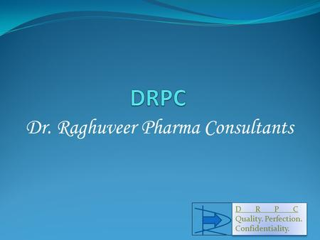 Dr. Raghuveer Pharma Consultants D R P C Quality. Perfection. Confidentiality. D R P C Quality. Perfection. Confidentiality. 1.