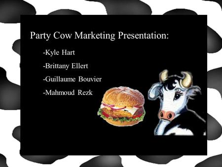 Click to Start Party Cow Marketing Presentation: -Kyle Hart -Brittany Ellert -Guillaume Bouvier -Mahmoud Rezk.