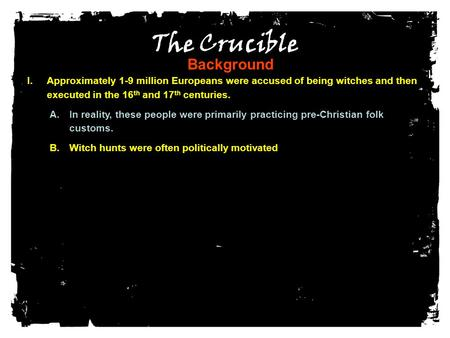The Crucible Background I.Approximately 1-9 million Europeans were accused of being witches and then executed in the 16 th and 17 th centuries. A.In reality,