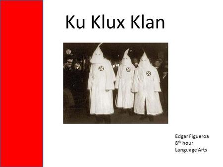 Ku Klux Klan Edgar Figueroa 8 th hour Language Arts.