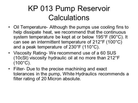 KP 013 Pump Reservoir Calculations Oil Temperature- Although the pumps use cooling fins to help dissipate heat, we recommend that the continuous system.