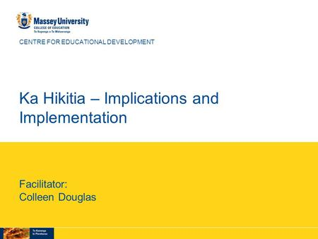 CENTRE FOR EDUCATIONAL DEVELOPMENT Ka Hikitia – Implications and Implementation Facilitator: Colleen Douglas