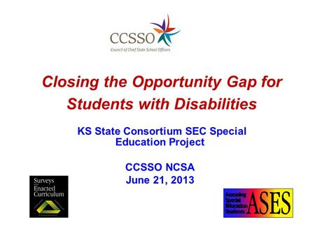 Closing the Opportunity Gap for Students with Disabilities KS State Consortium SEC Special Education Project CCSSO NCSA June 21, 2013.