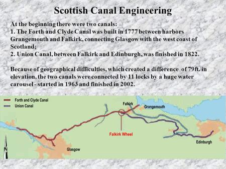 At the beginning there were two canals: 1. The Forth and Clyde Canal was built in 1777 between harbors Grangemouth and Falkirk, connecting Glasgow with.