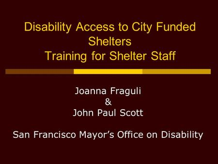 Disability Access to City Funded Shelters Training for Shelter Staff Joanna Fraguli & John Paul Scott San Francisco Mayor's Office on Disability.