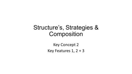 Structure's, Strategies & Composition Key Concept 2 Key Features 1, 2 + 3.
