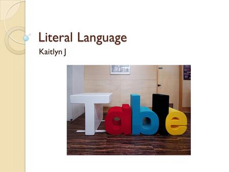 Literal Language Kaitlyn J. Literal Language The text uses the exact meaning of a word or phrase.