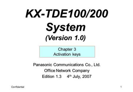 Confidential1 Panasonic Communications Co., Ltd. Office Network Company Edition 1.3 4 th July, 2007 Chapter 3 Activation keys KX-TDE100/200 System (Version.
