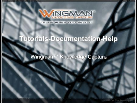 ©2007 First Wave Consulting, LLC Tutorials-Documentation-Help Wingman™ Knowledge Capture.