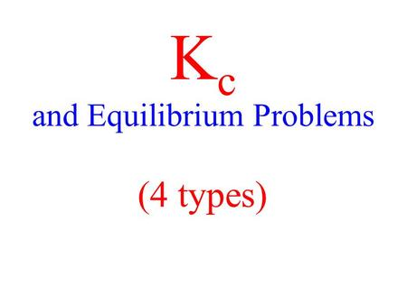 K c and Equilibrium Problems (4 types). Additional KEY Terms ICE table Solve 4 types of problems involving equilibrium constants.