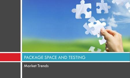 Market Trends PACKAGE SPACE AND TESTING.  Leading to a large number of package players  Complex business processes and functions are catered to  Depth.