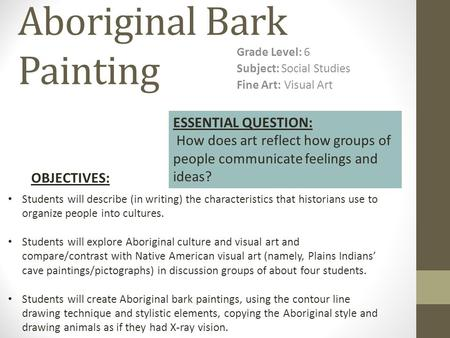 Aboriginal Bark Painting Grade Level: 6 Subject: Social Studies Fine Art: Visual Art Students will describe (in writing) the characteristics that historians.