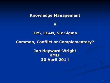1 Knowledge Management V TPS, LEAN, Six Sigma Common, Conflict or Complementary? Jon Hayward-Wright KMLF 30 April 2014.