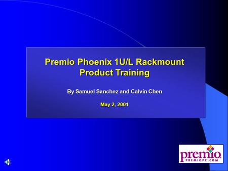 Premio Phoenix 1U/L Rackmount Product Training Premio Phoenix 1U/L Rackmount Product Training By Samuel Sanchez and Calvin Chen May 2, 2001.