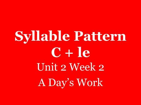 Syllable Pattern C + le Unit 2 Week 2 A Day's Work.